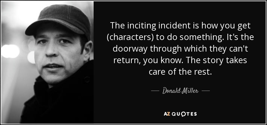 quote-the-inciting-incident-is-how-you-get-characters-to-do-something-it-s-the-doorway-through-donald-miller-39-76-37